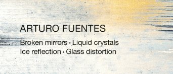 Arturo Fuentes: Broken Mirrors, Liquid Crystals, Ice Reflection & Glass